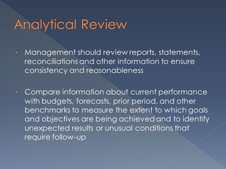 Management should review reports, statements, reconciliations and other information to ensure consistency and reasonableness Compare information about current performance with budgets, forecasts, prior period, and other benchmarks to measure the extent to which goals and objectives are being achieved and to identify unexpected results or unusual conditions that require follow-up