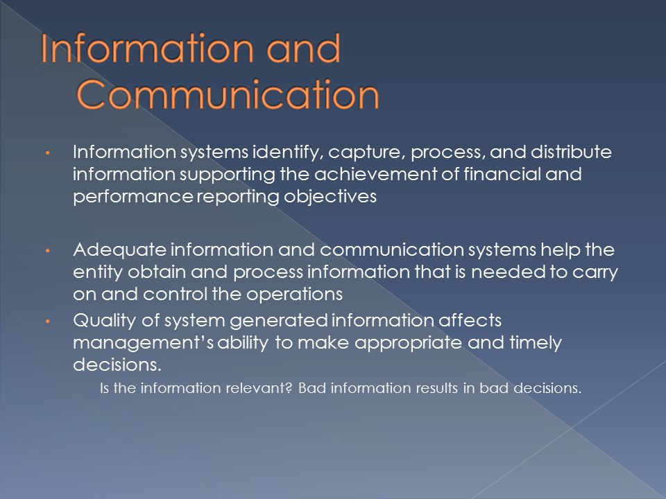 Information systems identify, capture, process, and distribute information supporting the achievement of financial and performance reporting objectives Adequate information and communication systems help the entity obtain and process information that is needed to carry on and control the operations Quality of system generated information affects management's ability to make appropriate and timely decisions.
