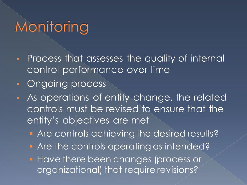 Process that assesses the quality of internal control performance over time Ongoing process As operations of entity change, the related controls must be revised to ensure that the entity's objectives are met  Are controls achieving the desired results.