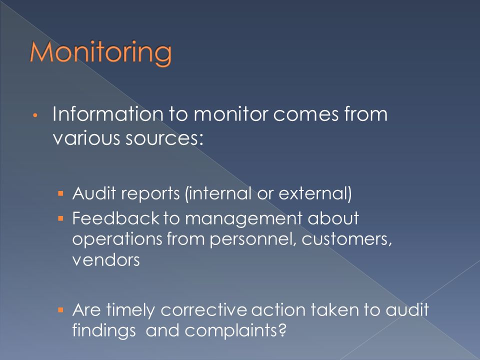 Information to monitor comes from various sources:  Audit reports (internal or external)  Feedback to management about operations from personnel, customers, vendors  Are timely corrective action taken to audit findings and complaints