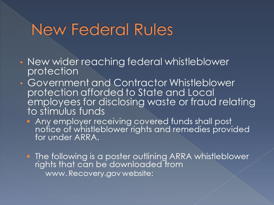New wider reaching federal whistleblower protection Government and Contractor Whistleblower protection afforded to State and Local employees for disclosing waste or fraud relating to stimulus funds  Any employer receiving covered funds shall post notice of whistleblower rights and remedies provided for under ARRA.