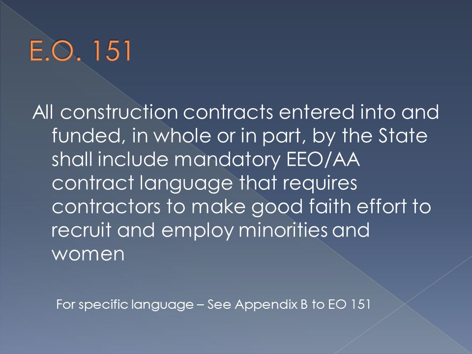 All construction contracts entered into and funded, in whole or in part, by the State shall include mandatory EEO/AA contract language that requires contractors to make good faith effort to recruit and employ minorities and women For specific language – See Appendix B to EO 151