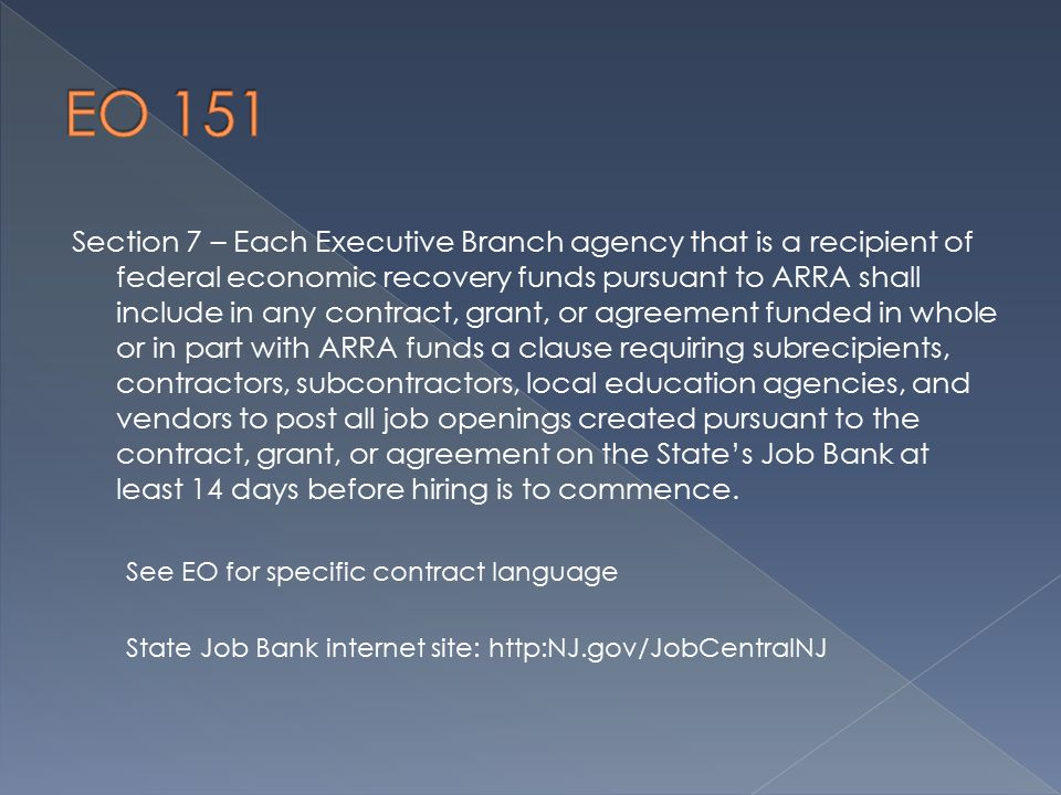 Section 7 – Each Executive Branch agency that is a recipient of federal economic recovery funds pursuant to ARRA shall include in any contract, grant, or agreement funded in whole or in part with ARRA funds a clause requiring subrecipients, contractors, subcontractors, local education agencies, and vendors to post all job openings created pursuant to the contract, grant, or agreement on the State's Job Bank at least 14 days before hiring is to commence.