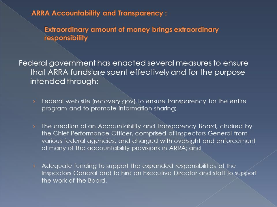 Federal government has enacted several measures to ensure that ARRA funds are spent effectively and for the purpose intended through: › Federal web site (recovery.gov) to ensure transparency for the entire program and to promote information sharing; › The creation of an Accountability and Transparency Board, chaired by the Chief Performance Officer, comprised of Inspectors General from various federal agencies, and charged with oversight and enforcement of many of the accountability provisions in ARRA; and › Adequate funding to support the expanded responsibilities of the Inspectors General and to hire an Executive Director and staff to support the work of the Board.