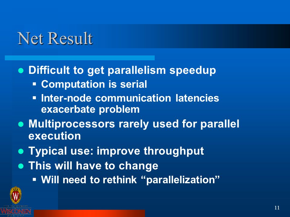 11 Net Result Difficult to get parallelism speedup  Computation is serial  Inter-node communication latencies exacerbate problem Multiprocessors rarely used for parallel execution Typical use: improve throughput This will have to change  Will need to rethink parallelization