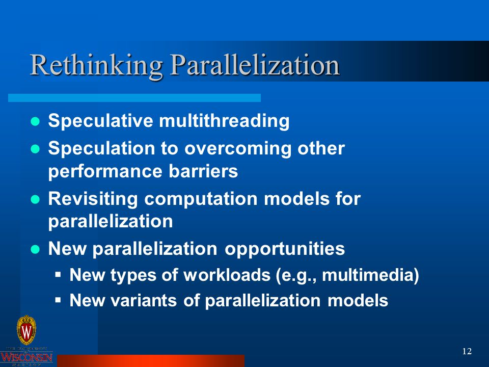 12 Rethinking Parallelization Speculative multithreading Speculation to overcoming other performance barriers Revisiting computation models for parallelization New parallelization opportunities  New types of workloads (e.g., multimedia)  New variants of parallelization models
