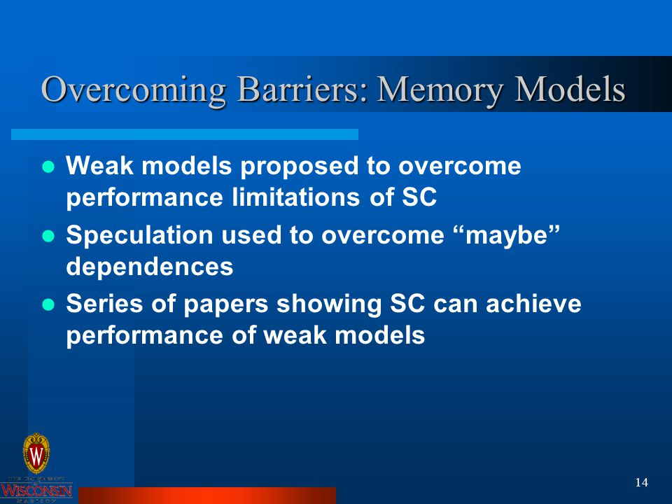 14 Overcoming Barriers: Memory Models Weak models proposed to overcome performance limitations of SC Speculation used to overcome maybe dependences Series of papers showing SC can achieve performance of weak models
