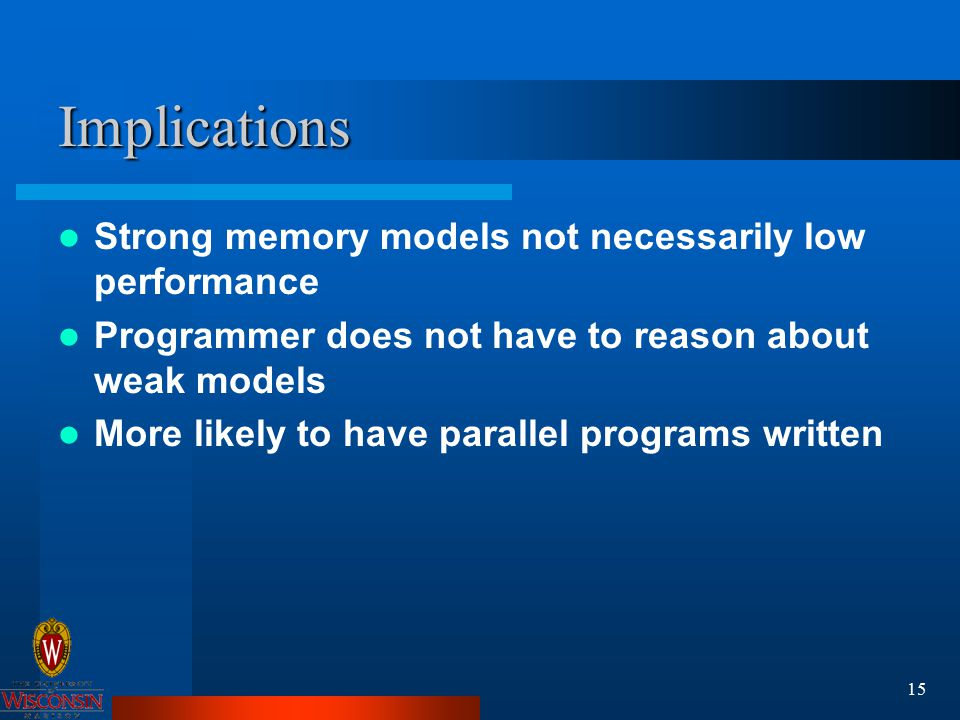 15 Implications Strong memory models not necessarily low performance Programmer does not have to reason about weak models More likely to have parallel programs written