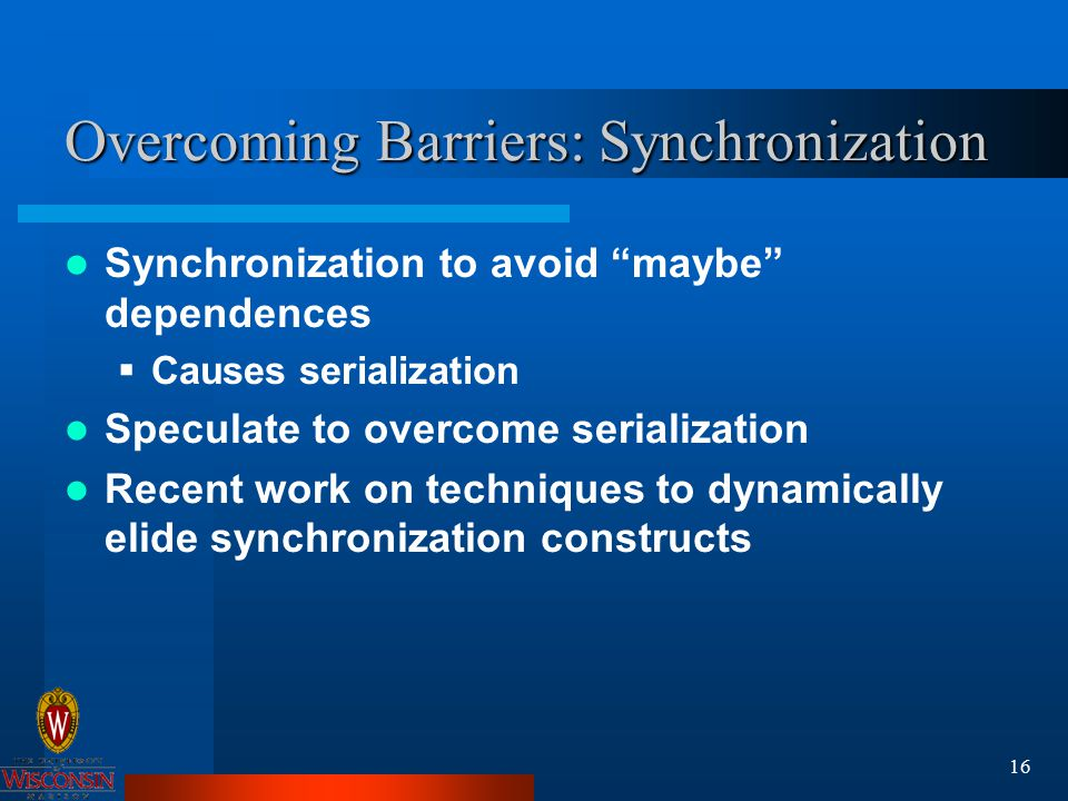 16 Overcoming Barriers: Synchronization Synchronization to avoid maybe dependences  Causes serialization Speculate to overcome serialization Recent work on techniques to dynamically elide synchronization constructs