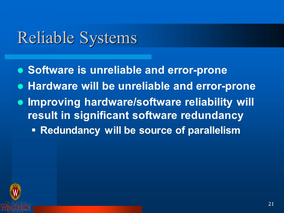 21 Reliable Systems Software is unreliable and error-prone Hardware will be unreliable and error-prone Improving hardware/software reliability will result in significant software redundancy  Redundancy will be source of parallelism