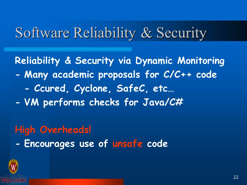 22 Software Reliability & Security Reliability & Security via Dynamic Monitoring -Many academic proposals for C/C++ code - Ccured, Cyclone, SafeC, etc… -VM performs checks for Java/C# High Overheads.
