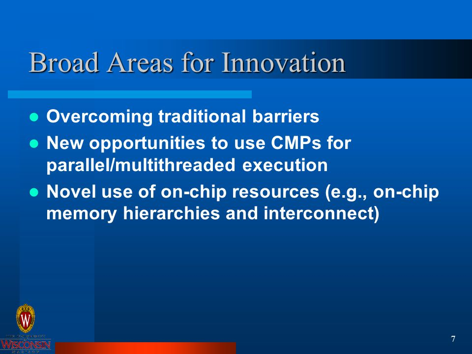 7 Broad Areas for Innovation Overcoming traditional barriers New opportunities to use CMPs for parallel/multithreaded execution Novel use of on-chip resources (e.g., on-chip memory hierarchies and interconnect)