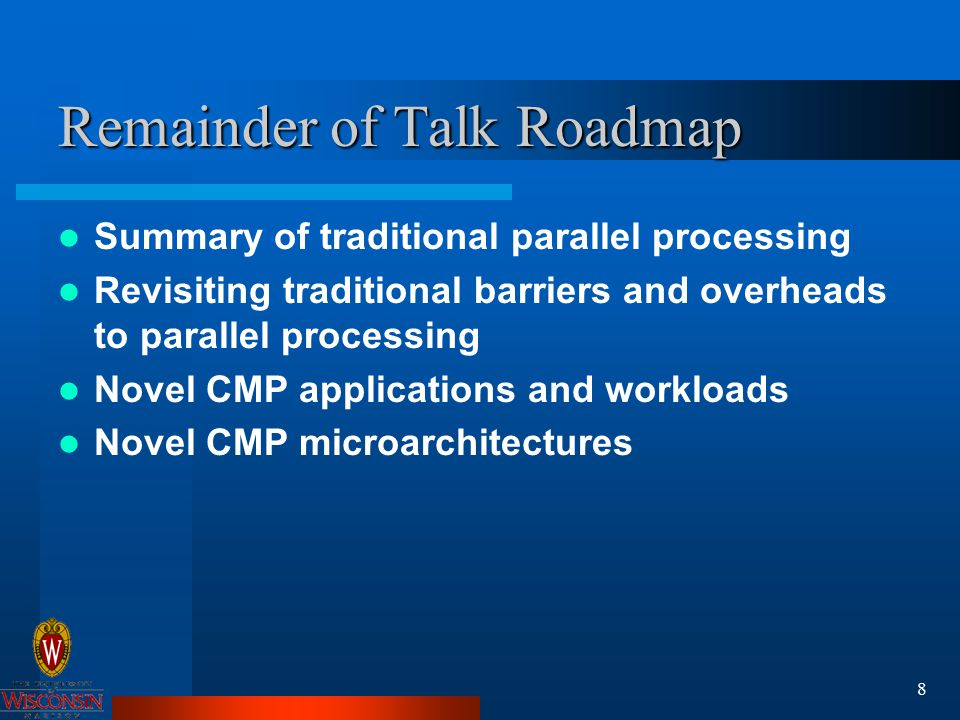 8 Remainder of Talk Roadmap Summary of traditional parallel processing Revisiting traditional barriers and overheads to parallel processing Novel CMP applications and workloads Novel CMP microarchitectures