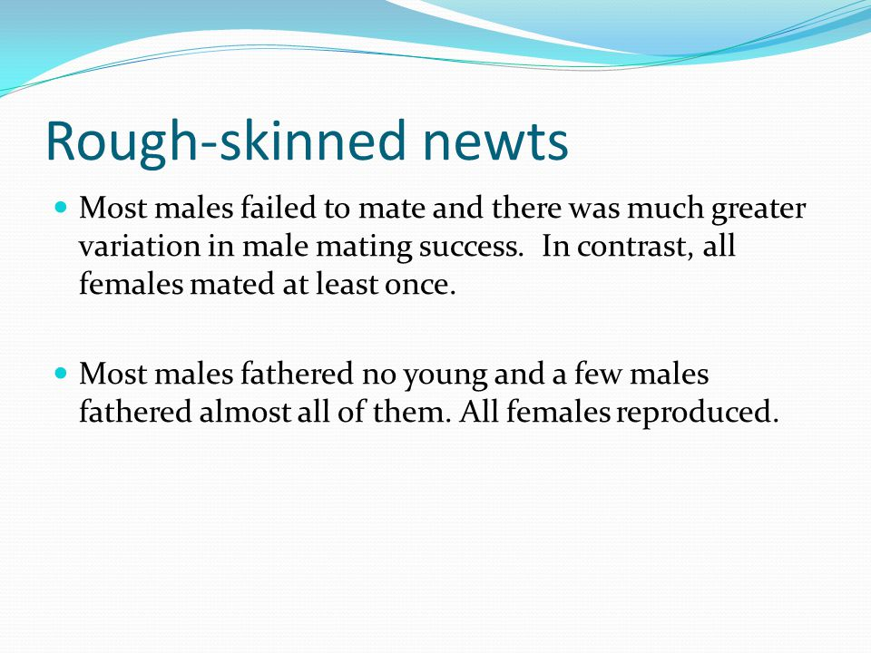 Rough-skinned newts Most males failed to mate and there was much greater variation in male mating success.