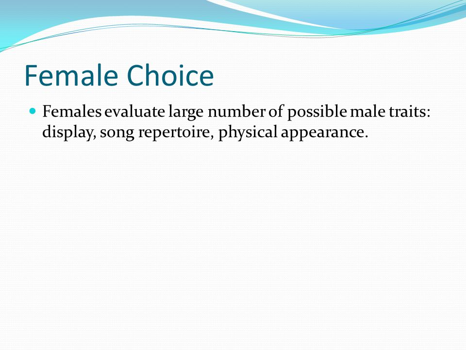 Female Choice Females evaluate large number of possible male traits: display, song repertoire, physical appearance.
