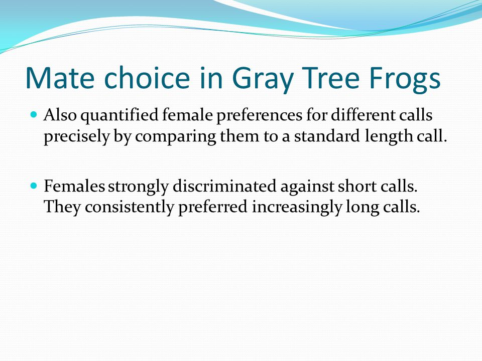 Mate choice in Gray Tree Frogs Also quantified female preferences for different calls precisely by comparing them to a standard length call.
