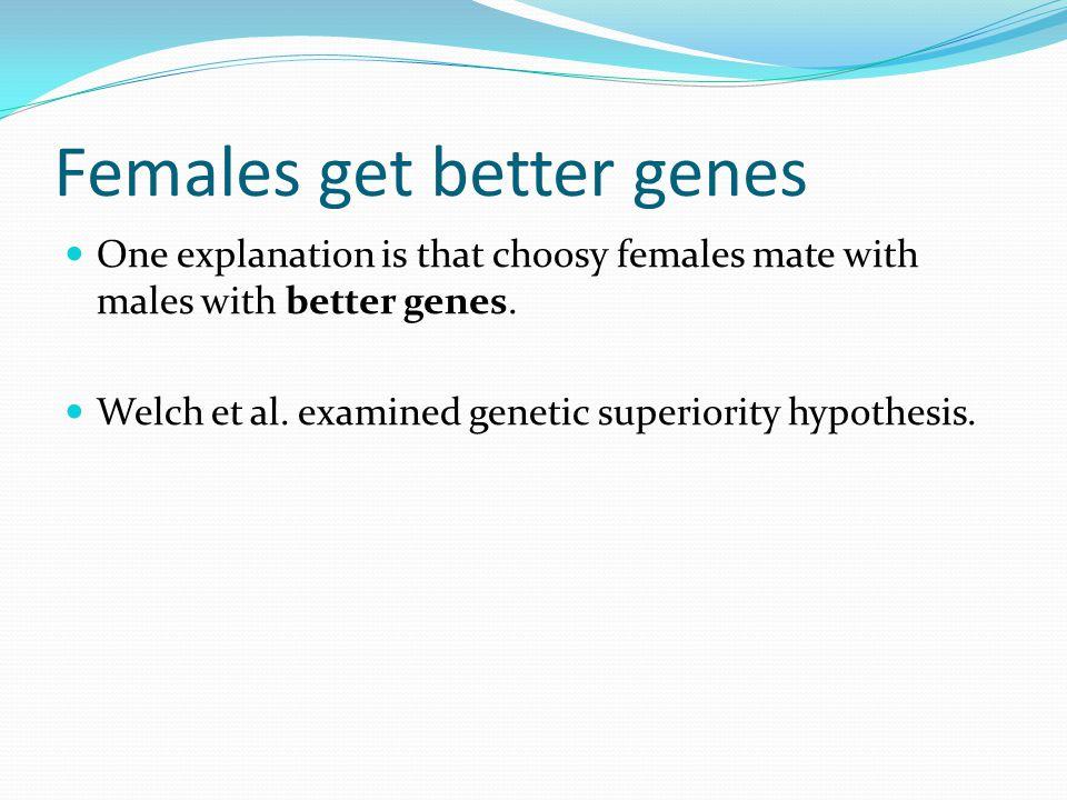 Females get better genes One explanation is that choosy females mate with males with better genes.
