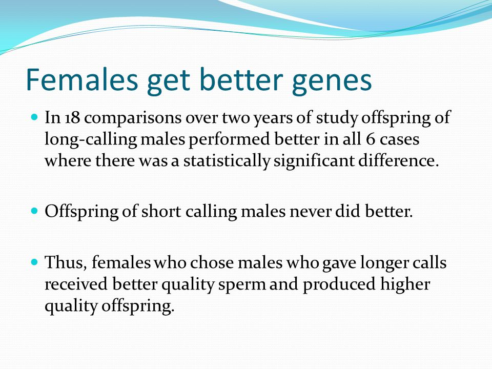 Females get better genes In 18 comparisons over two years of study offspring of long-calling males performed better in all 6 cases where there was a statistically significant difference.