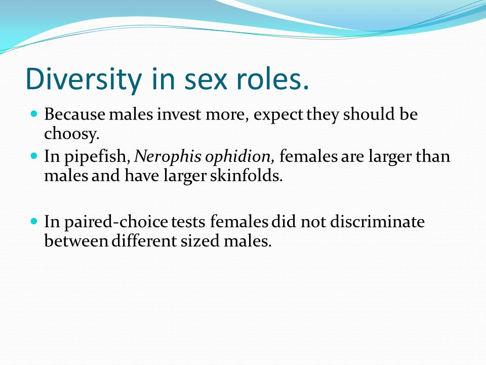 Diversity in sex roles. Because males invest more, expect they should be choosy.