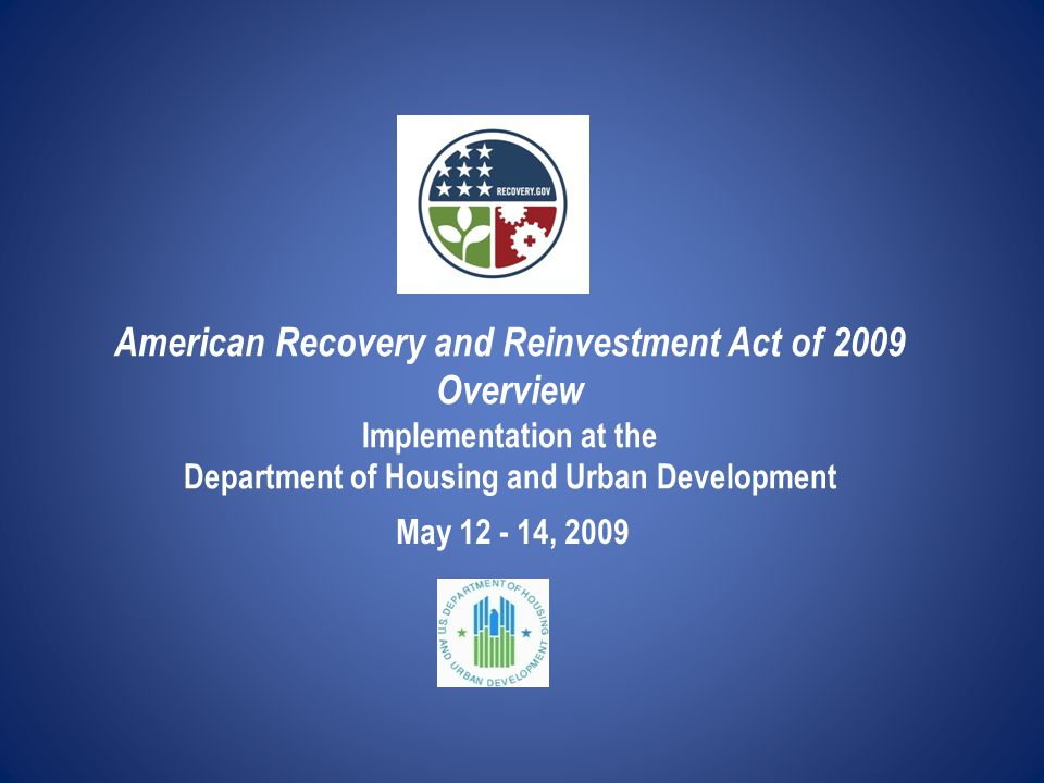 American Recovery and Reinvestment Act of 2009 Overview Implementation at the Department of Housing and Urban Development May 12 - 14, 2009