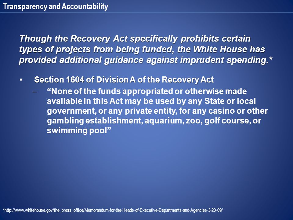 Transparency and Accountability Though the Recovery Act specifically prohibits certain types of projects from being funded, the White House has provided additional guidance against imprudent spending.* Section 1604 of Division A of the Recovery ActSection 1604 of Division A of the Recovery Act – None of the funds appropriated or otherwise made available in this Act may be used by any State or local government, or any private entity, for any casino or other gambling establishment, aquarium, zoo, golf course, or swimming pool *http://www.whitehouse.gov/the_press_office/Memorandum-for-the-Heads-of-Executive-Departments-and-Agencies-3-20-09/