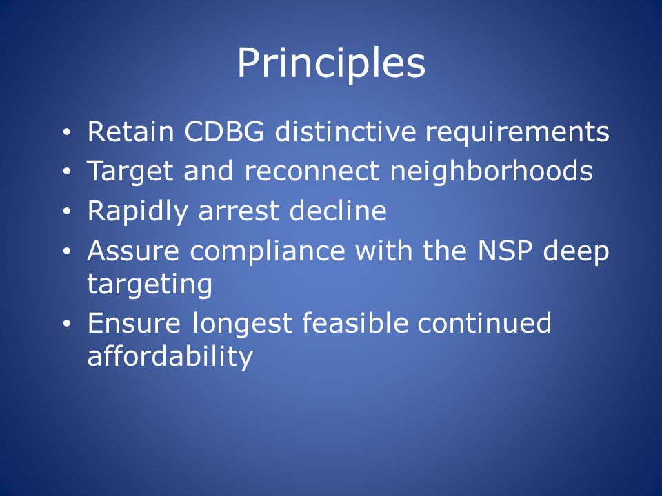 Principles Retain CDBG distinctive requirements Target and reconnect neighborhoods Rapidly arrest decline Assure compliance with the NSP deep targeting Ensure longest feasible continued affordability