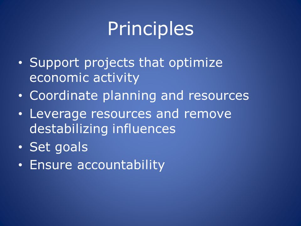 Principles Support projects that optimize economic activity Coordinate planning and resources Leverage resources and remove destabilizing influences S