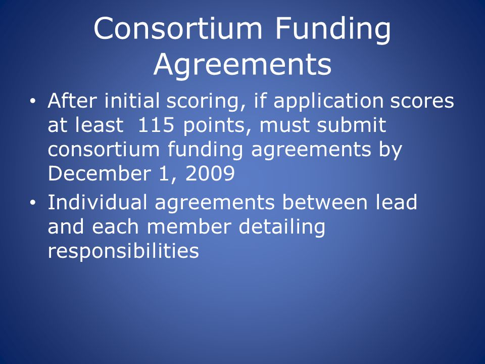Consortium Funding Agreements After initial scoring, if application scores at least 115 points, must submit consortium funding agreements by December