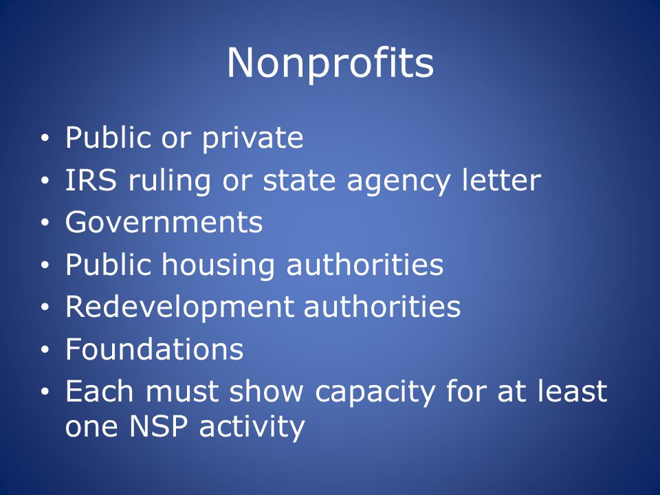Nonprofits Public or private IRS ruling or state agency letter Governments Public housing authorities Redevelopment authorities Foundations Each must
