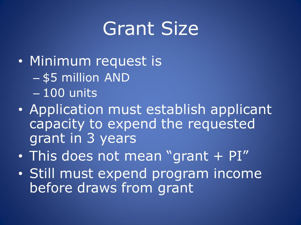 Grant Size Minimum request is – $5 million AND – 100 units Application must establish applicant capacity to expend the requested grant in 3 years This does not mean grant + PI Still must expend program income before draws from grant