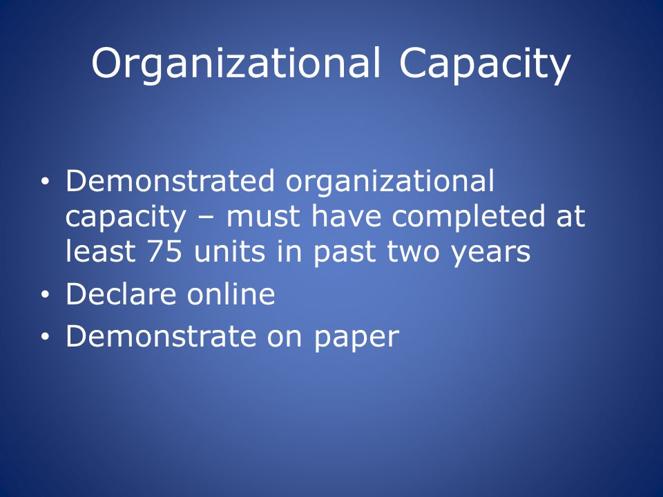 Organizational Capacity Demonstrated organizational capacity – must have completed at least 75 units in past two years Declare online Demonstrate on p