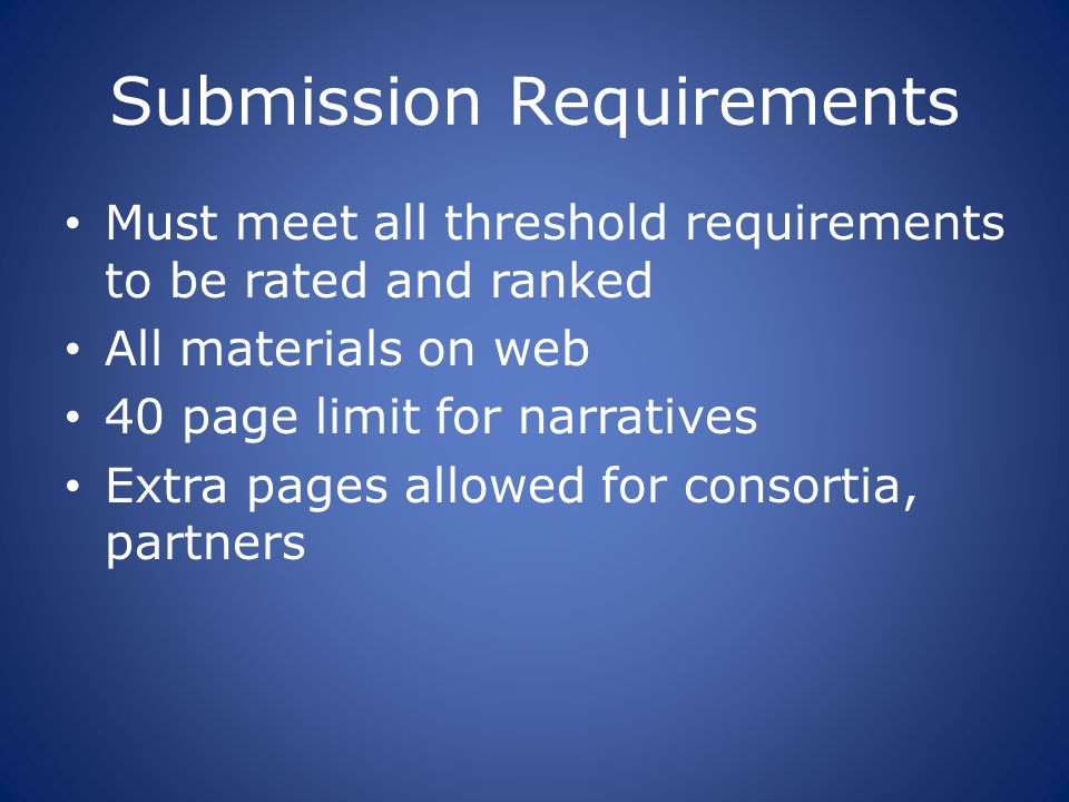 Submission Requirements Must meet all threshold requirements to be rated and ranked All materials on web 40 page limit for narratives Extra pages allowed for consortia, partners