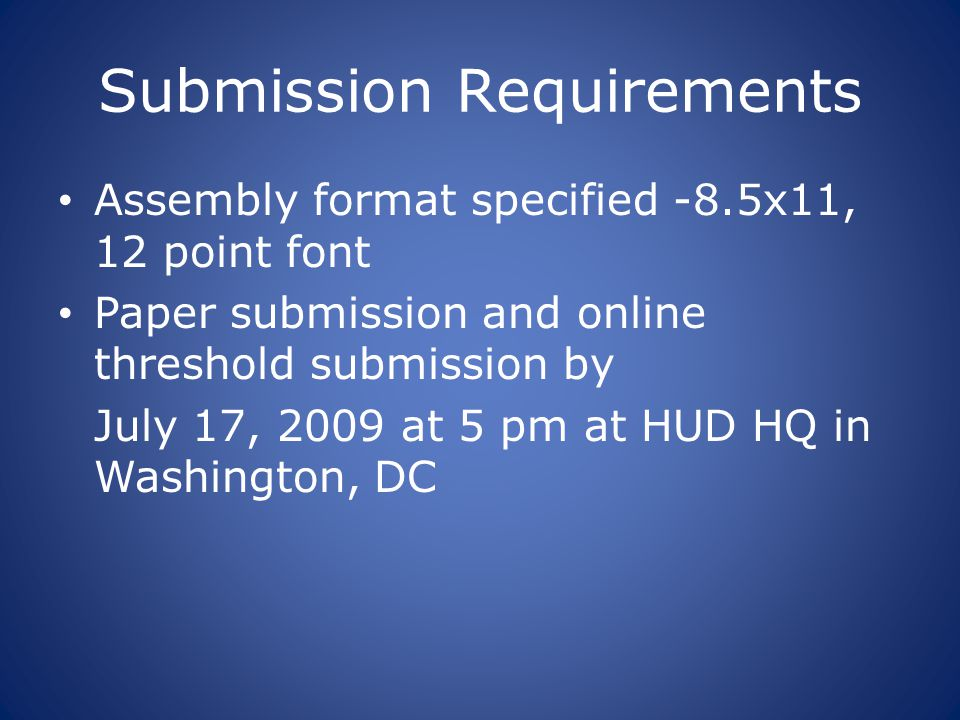 Submission Requirements Assembly format specified -8.5x11, 12 point font Paper submission and online threshold submission by July 17, 2009 at 5 pm at HUD HQ in Washington, DC