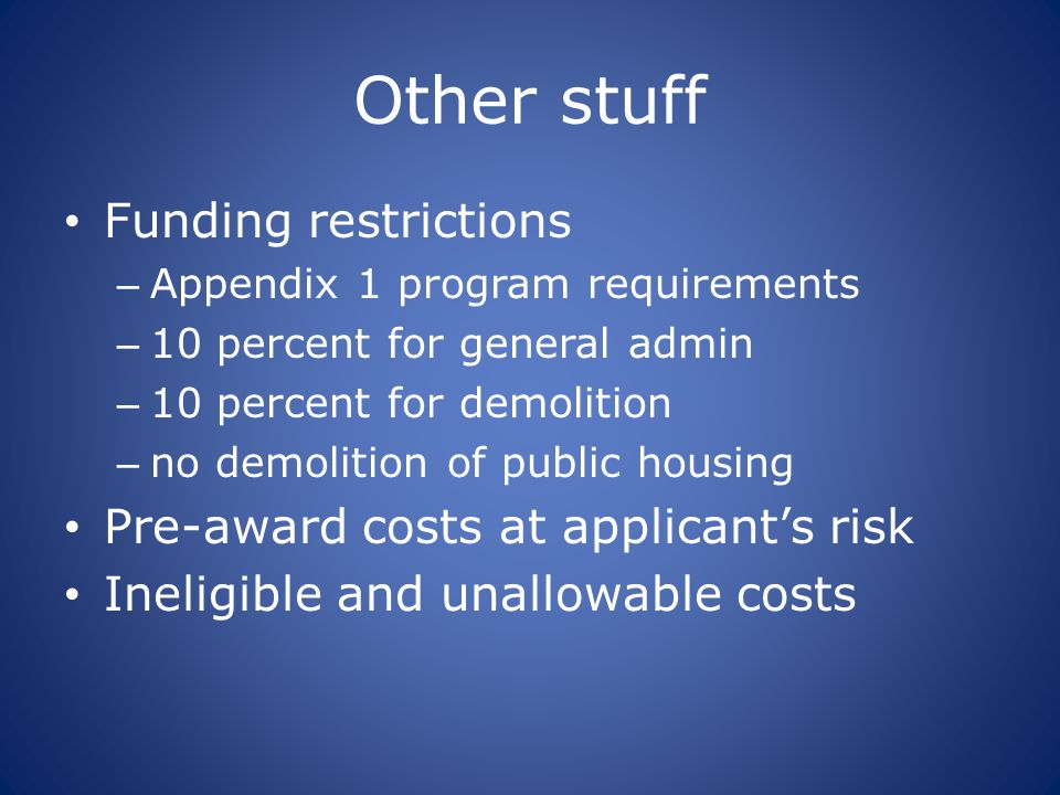 Other stuff Funding restrictions – Appendix 1 program requirements – 10 percent for general admin – 10 percent for demolition – no demolition of public housing Pre-award costs at applicant's risk Ineligible and unallowable costs