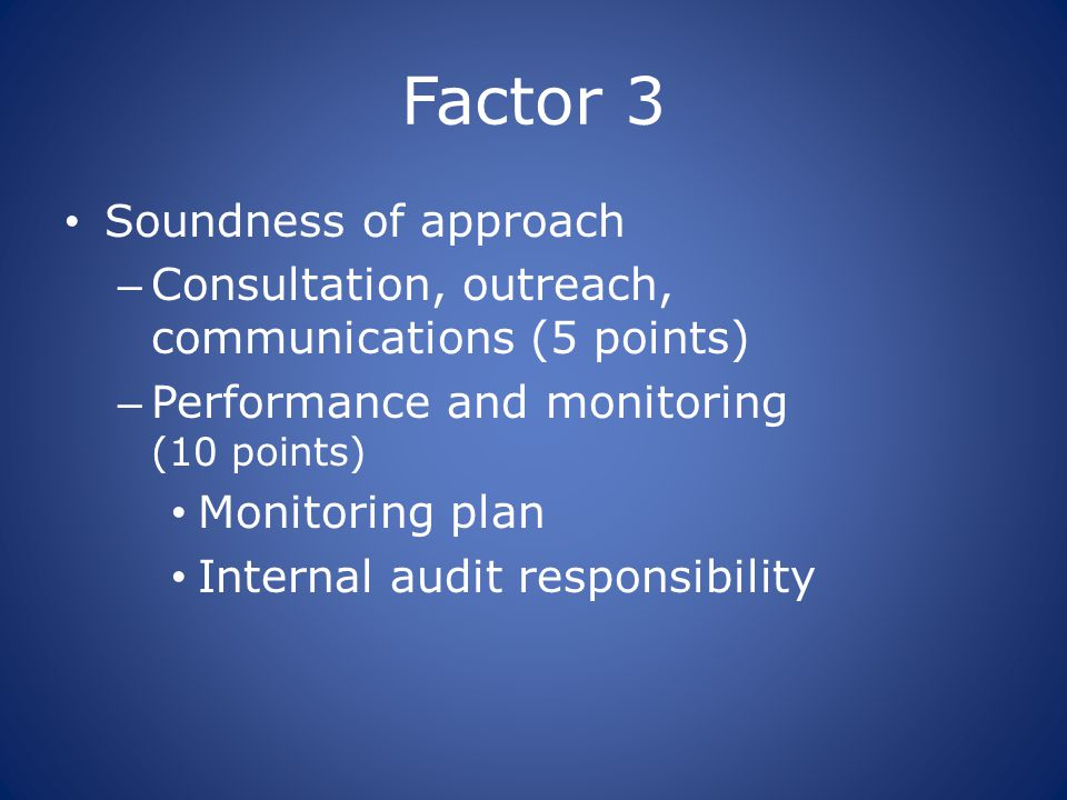 Factor 3 Soundness of approach – Consultation, outreach, communications (5 points) – Performance and monitoring (10 points) Monitoring plan Internal a