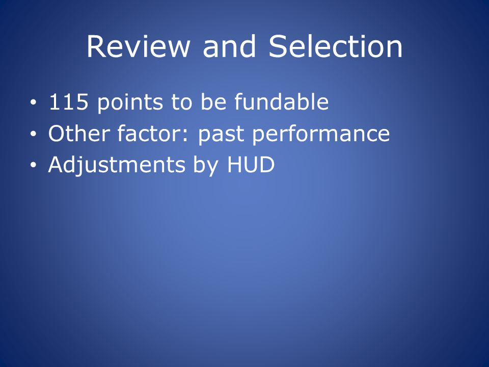 Review and Selection 115 points to be fundable Other factor: past performance Adjustments by HUD