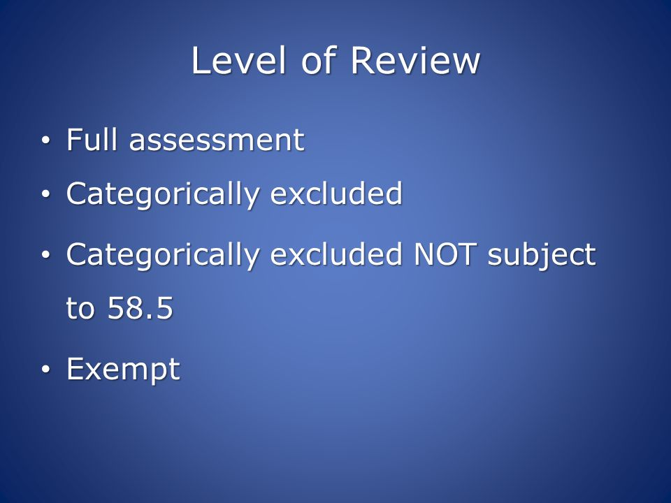 Level of Review Full assessment Full assessment Categorically excluded Categorically excluded Categorically excluded NOT subject to 58.5 Categorically excluded NOT subject to 58.5 Exempt Exempt