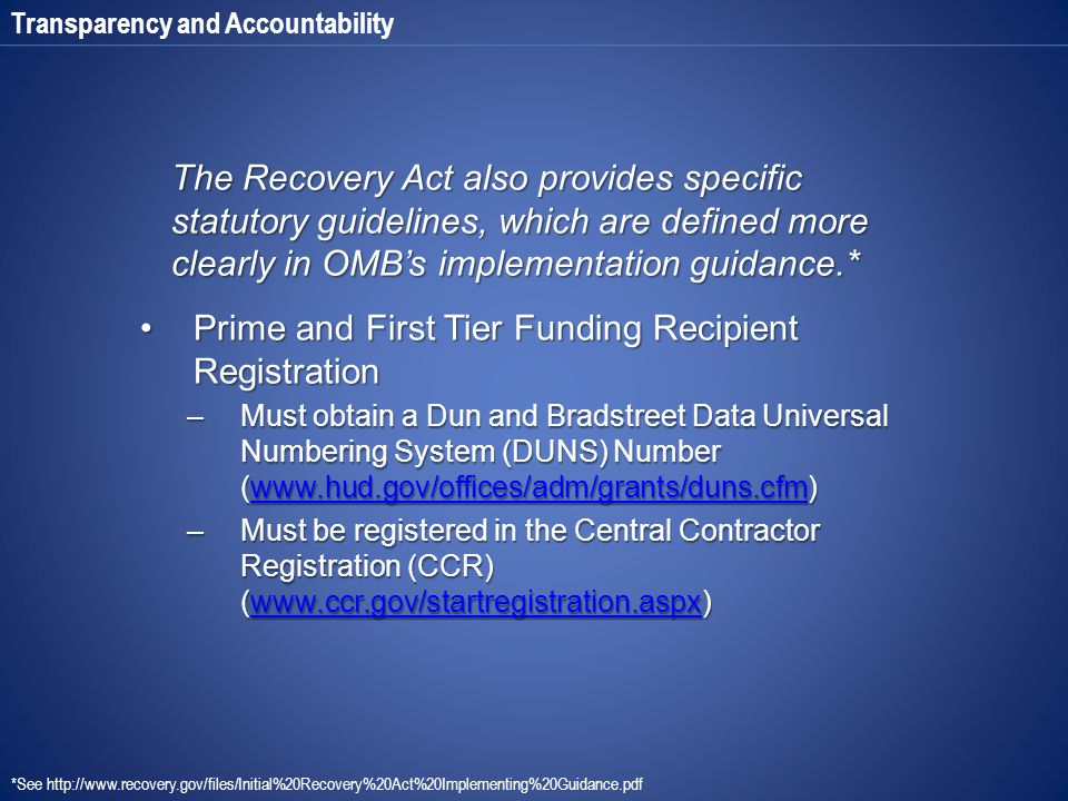 Transparency and Accountability The Recovery Act also provides specific statutory guidelines, which are defined more clearly in OMB's implementation guidance.* Prime and First Tier Funding Recipient RegistrationPrime and First Tier Funding Recipient Registration –Must obtain a Dun and Bradstreet Data Universal Numbering System (DUNS) Number (www.hud.gov/offices/adm/grants/duns.cfm) www.hud.gov/offices/adm/grants/duns.cfm –Must be registered in the Central Contractor Registration (CCR) (www.ccr.gov/startregistration.aspx) www.ccr.gov/startregistration.aspx *See http://www.recovery.gov/files/Initial%20Recovery%20Act%20Implementing%20Guidance.pdf