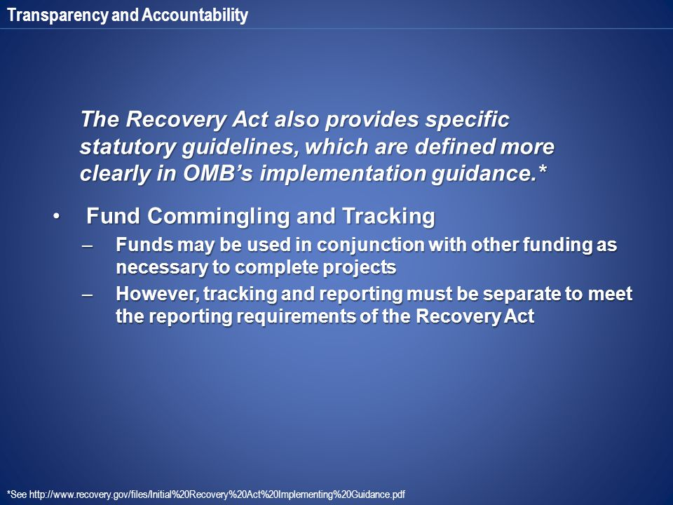 Transparency and Accountability The Recovery Act also provides specific statutory guidelines, which are defined more clearly in OMB's implementation g