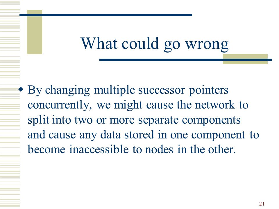 21 What could go wrong  By changing multiple successor pointers concurrently, we might cause the network to split into two or more separate components and cause any data stored in one component to become inaccessible to nodes in the other.