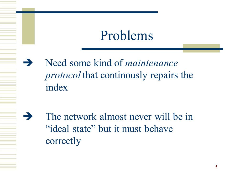 5 Problems  Need some kind of maintenance protocol that continously repairs the index  The network almost never will be in ideal state but it must behave correctly