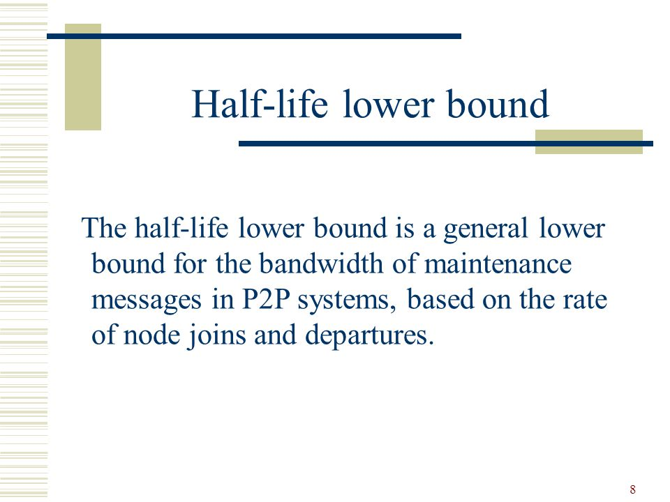 8 Half-life lower bound The half-life lower bound is a general lower bound for the bandwidth of maintenance messages in P2P systems, based on the rate of node joins and departures.