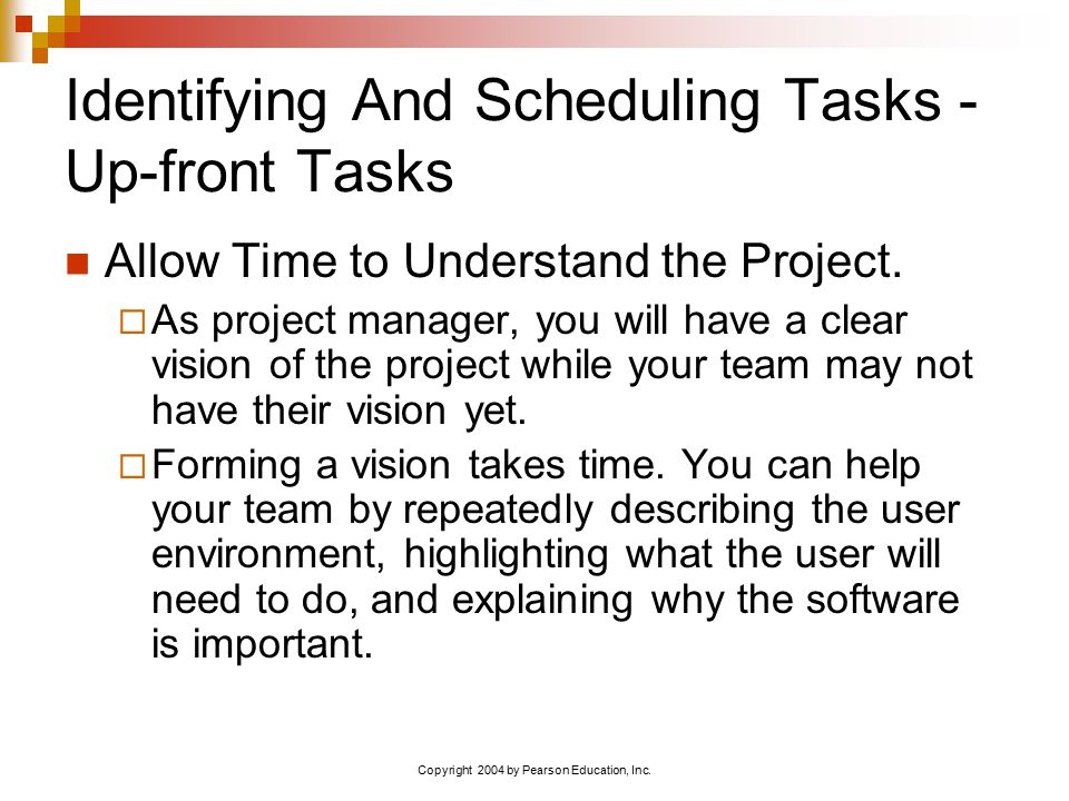 Copyright 2004 by Pearson Education, Inc. Identifying And Scheduling Tasks - Up-front Tasks Allow Time to Understand the Project.  As project manager