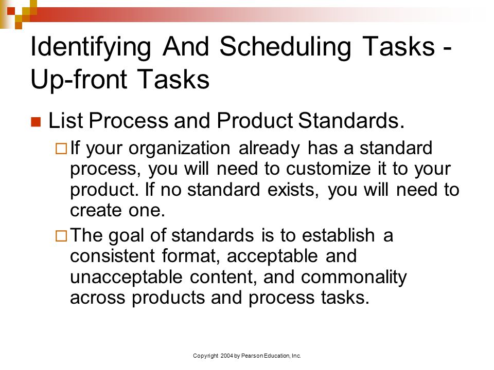Copyright 2004 by Pearson Education, Inc. Identifying And Scheduling Tasks - Up-front Tasks List Process and Product Standards.  If your organization