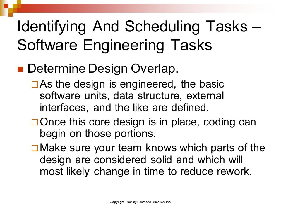 Copyright 2004 by Pearson Education, Inc. Identifying And Scheduling Tasks – Software Engineering Tasks Determine Design Overlap.  As the design is e