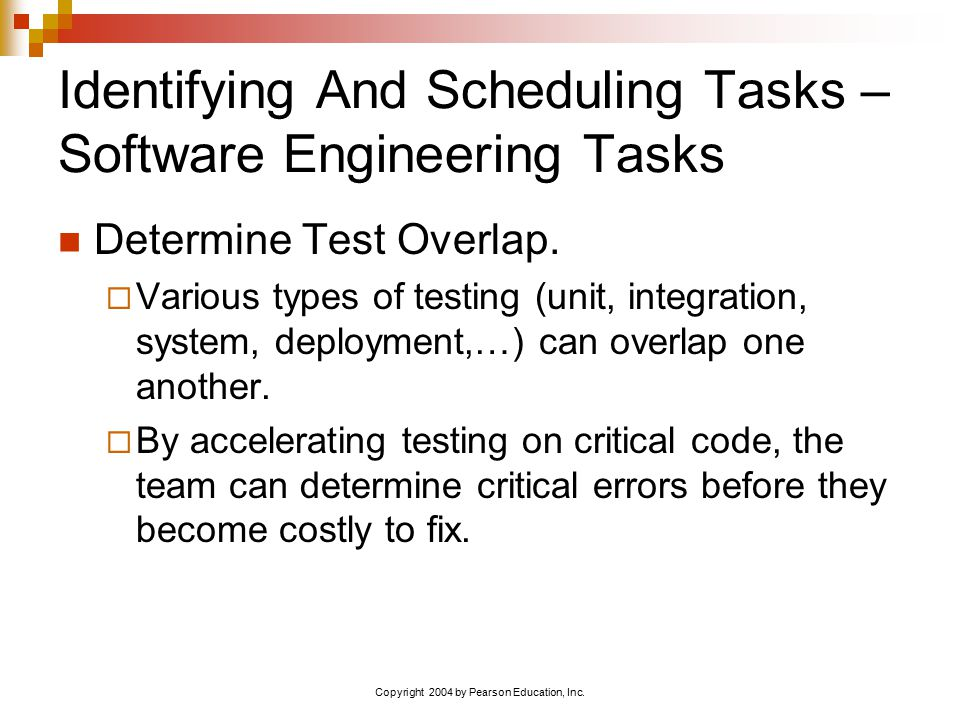 Copyright 2004 by Pearson Education, Inc. Identifying And Scheduling Tasks – Software Engineering Tasks Determine Test Overlap.  Various types of tes