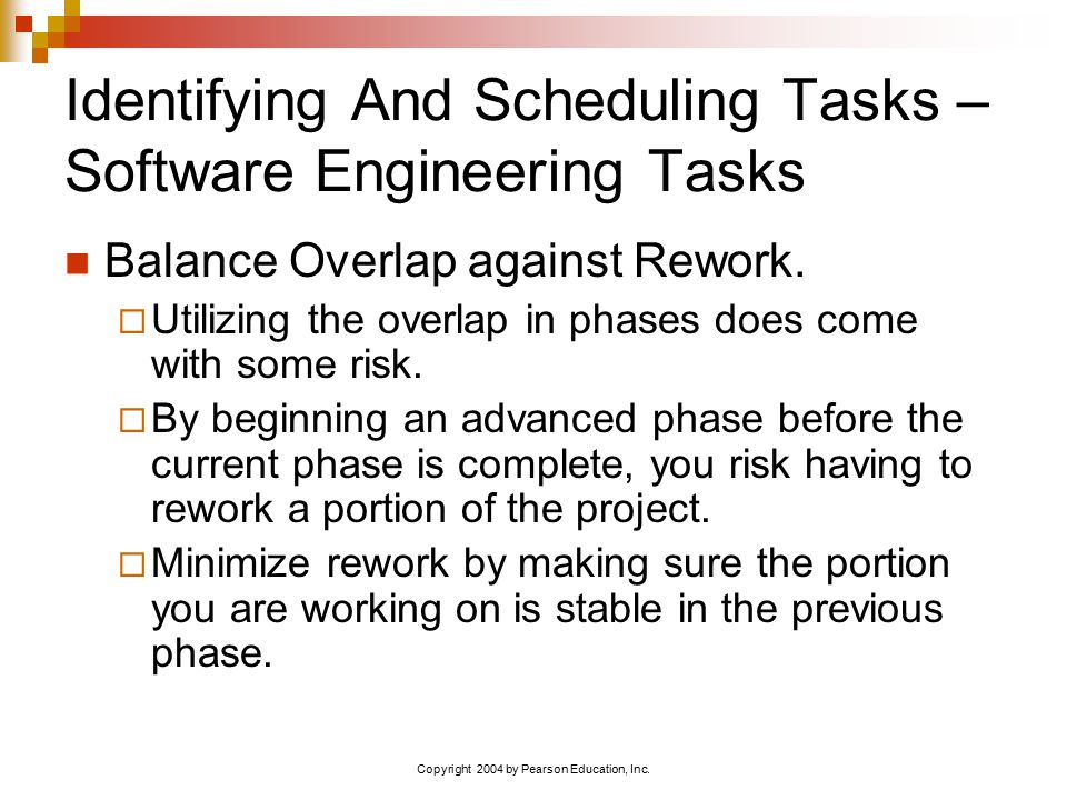 Copyright 2004 by Pearson Education, Inc. Identifying And Scheduling Tasks – Software Engineering Tasks Balance Overlap against Rework.  Utilizing th