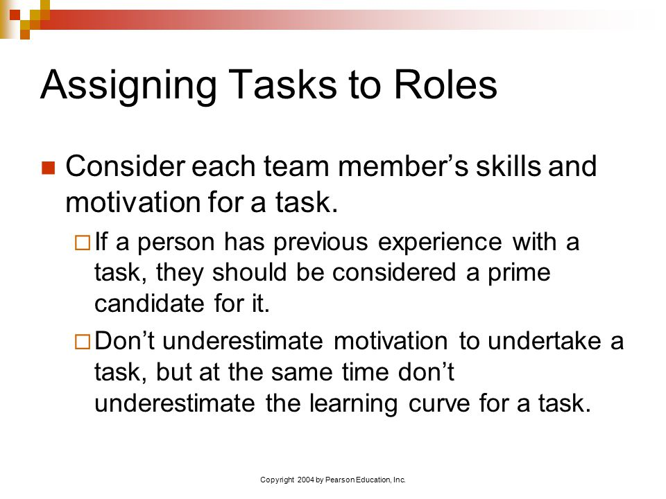 Copyright 2004 by Pearson Education, Inc. Assigning Tasks to Roles Consider each team member's skills and motivation for a task.  If a person has pre