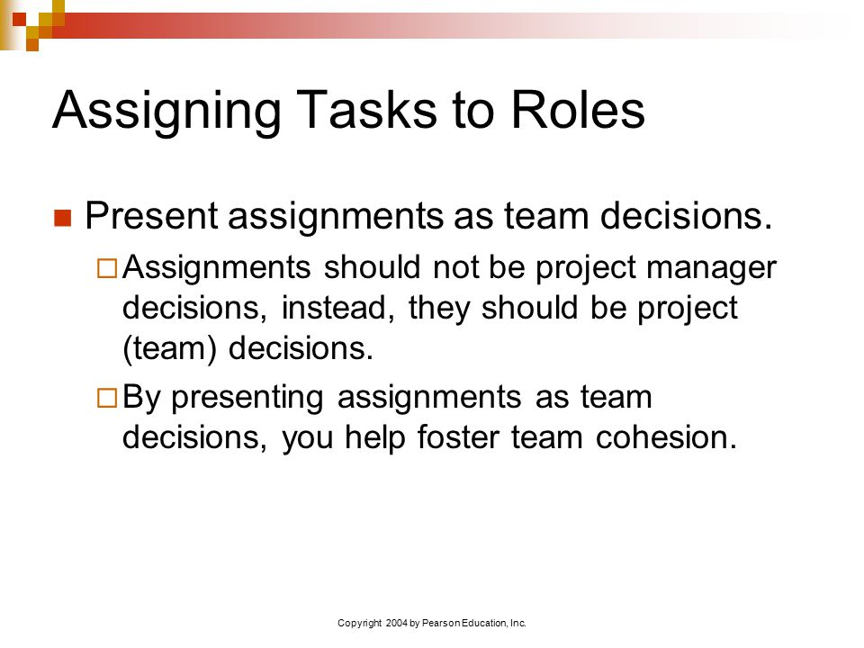 Copyright 2004 by Pearson Education, Inc. Assigning Tasks to Roles Present assignments as team decisions.  Assignments should not be project manager