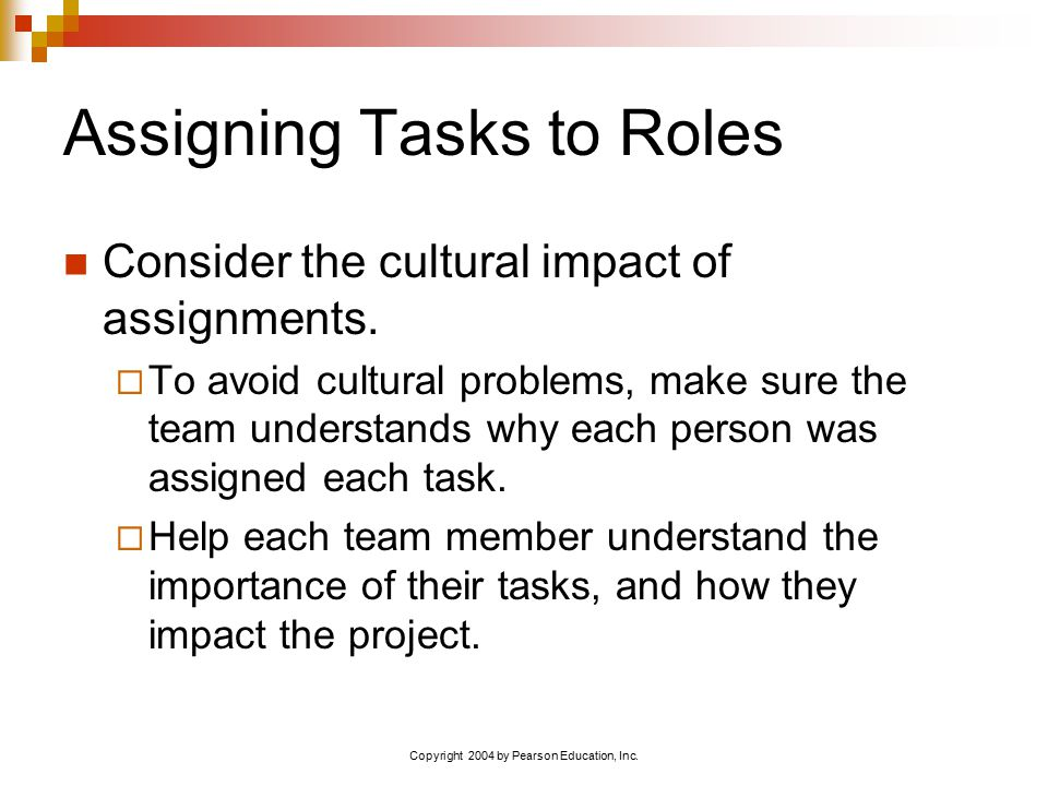 Copyright 2004 by Pearson Education, Inc. Assigning Tasks to Roles Consider the cultural impact of assignments.  To avoid cultural problems, make sur